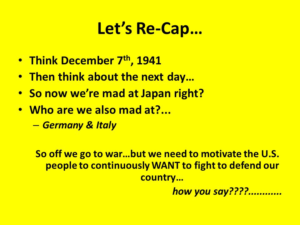 Let's Re-Cap… Think December 7 th, 1941 Then think about the next day… So now we're mad at Japan right.