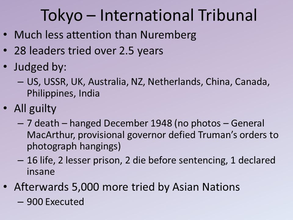 Tokyo – International Tribunal Much less attention than Nuremberg 28 leaders tried over 2.5 years Judged by: – US, USSR, UK, Australia, NZ, Netherland