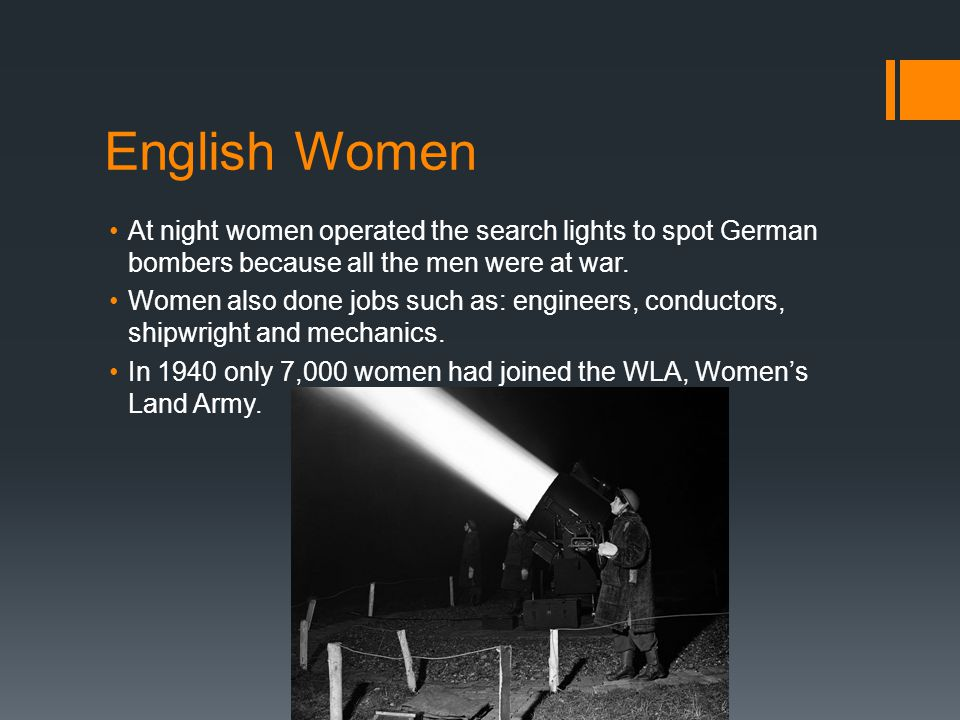 English Women At night women operated the search lights to spot German bombers because all the men were at war.