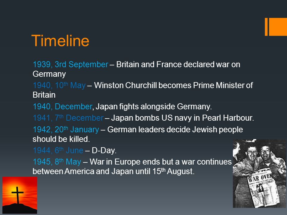 Timeline 1939, 3rd September – Britain and France declared war on Germany 1940, 10 th May – Winston Churchill becomes Prime Minister of Britain 1940, December, Japan fights alongside Germany.