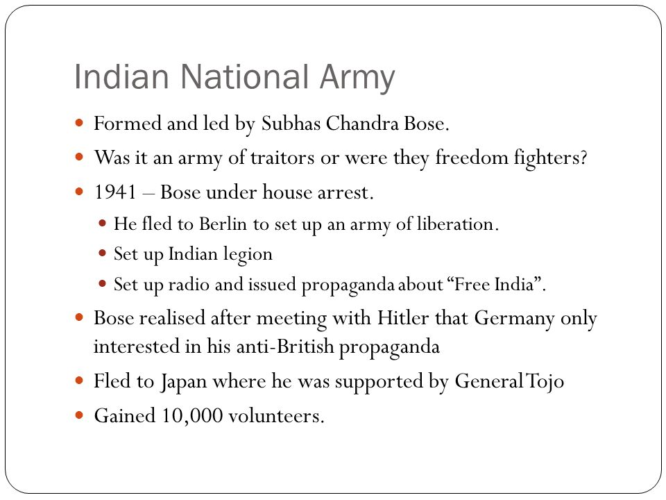 Indian National Army Formed and led by Subhas Chandra Bose.