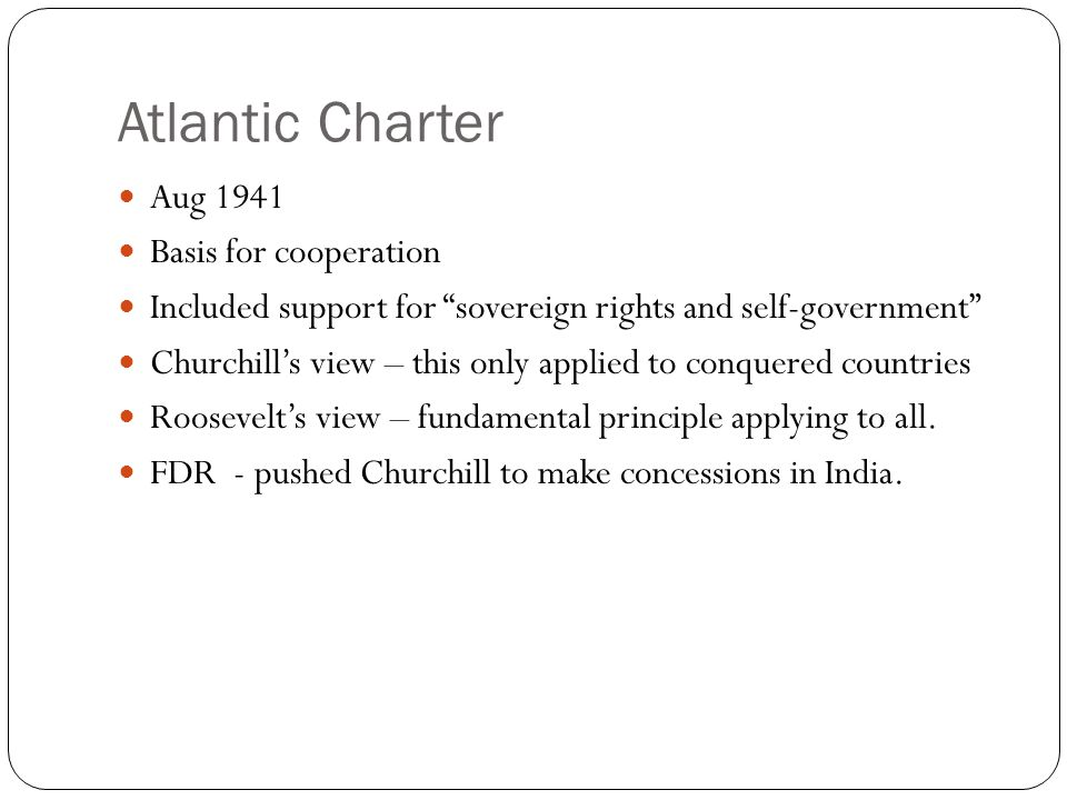 Atlantic Charter Aug 1941 Basis for cooperation Included support for sovereign rights and self-government Churchill's view – this only applied to conquered countries Roosevelt's view – fundamental principle applying to all.