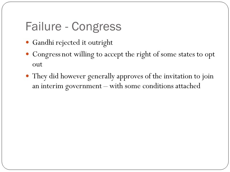 Failure - Congress Gandhi rejected it outright Congress not willing to accept the right of some states to opt out They did however generally approves of the invitation to join an interim government – with some conditions attached