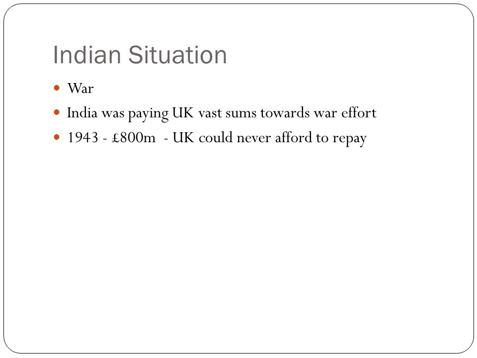 Indian Situation War India was paying UK vast sums towards war effort 1943 - £800m - UK could never afford to repay