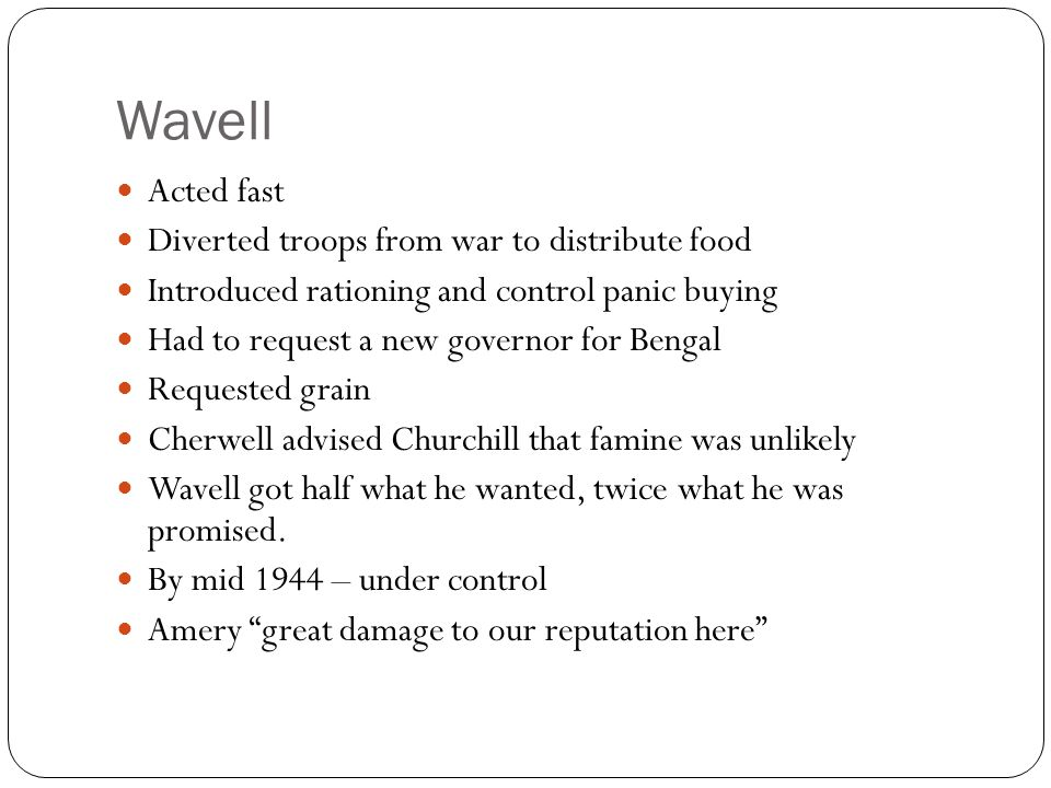 Wavell Acted fast Diverted troops from war to distribute food Introduced rationing and control panic buying Had to request a new governor for Bengal Requested grain Cherwell advised Churchill that famine was unlikely Wavell got half what he wanted, twice what he was promised.