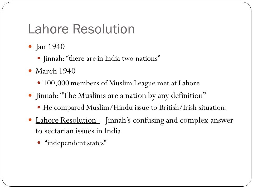 Lahore Resolution Jan 1940 Jinnah: there are in India two nations March 1940 100,000 members of Muslim League met at Lahore Jinnah: The Muslims are a nation by any definition He compared Muslim/Hindu issue to British/Irish situation.