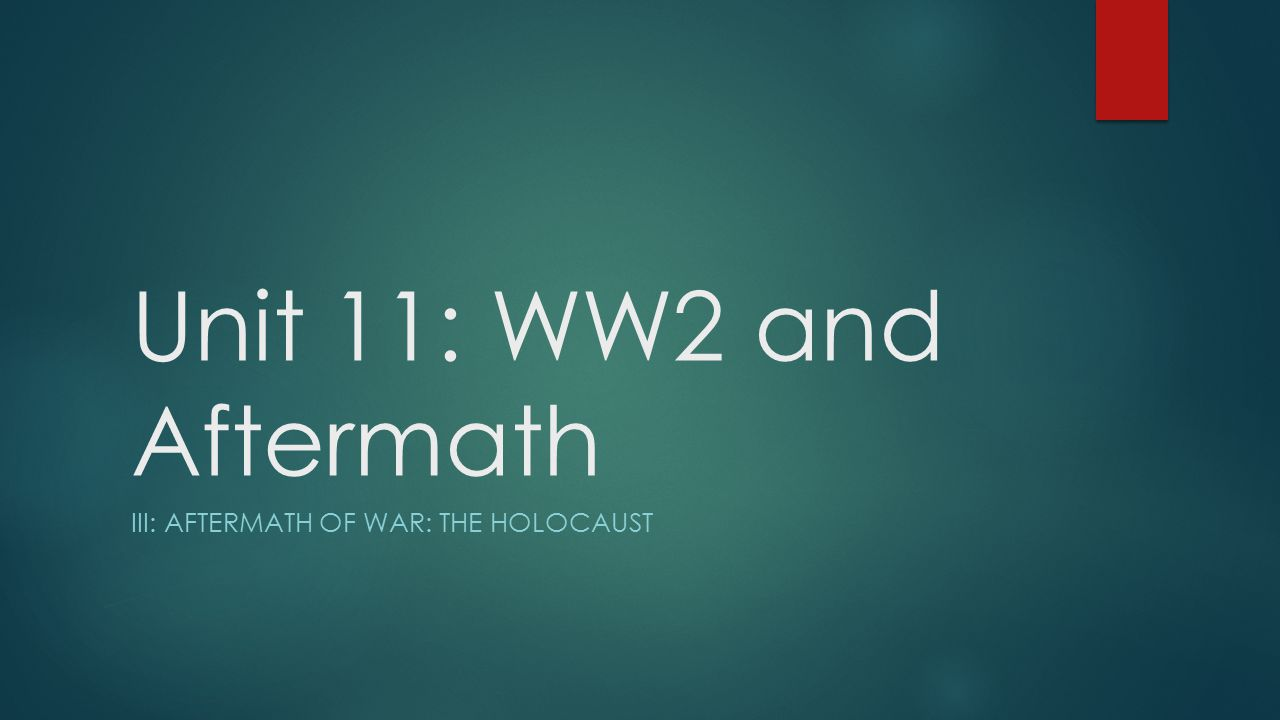 Unit 11: WW2 and Aftermath III: AFTERMATH OF WAR: THE HOLOCAUST