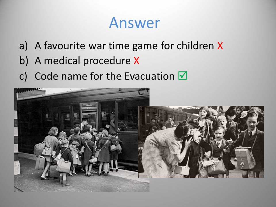Question 2 What was operation Pied Piper? a)A favourite war time game for children b)A medical procedure c)Code name for the Evacuation Options
