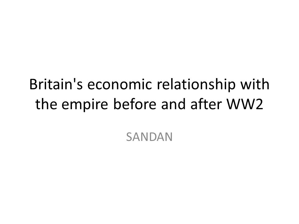 Britain's economic relationship with the empire before and after WW2 SANDAN