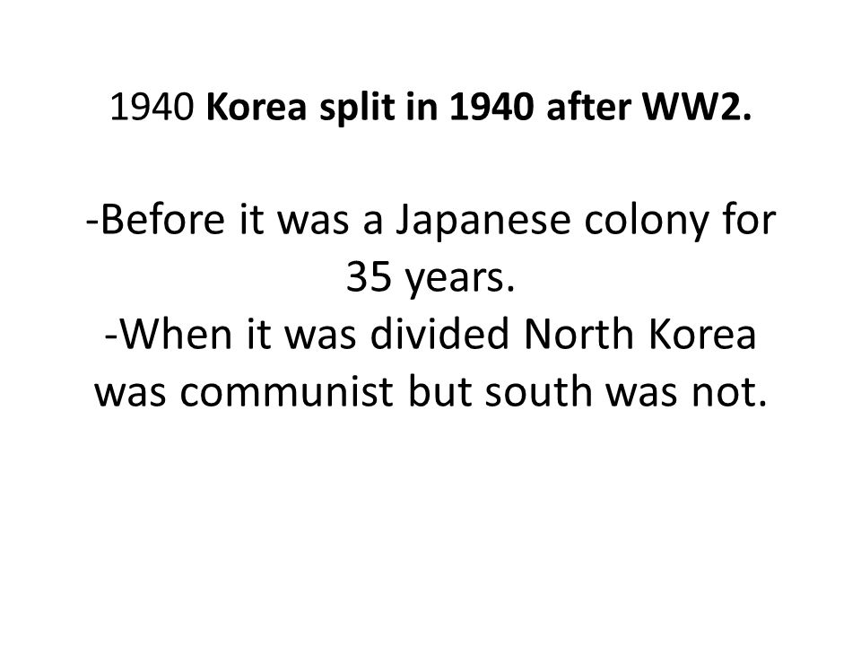 1940 Korea split in 1940 after WW2. -Before it was a Japanese colony for 35 years. -When it was divided North Korea was communist but south was not.