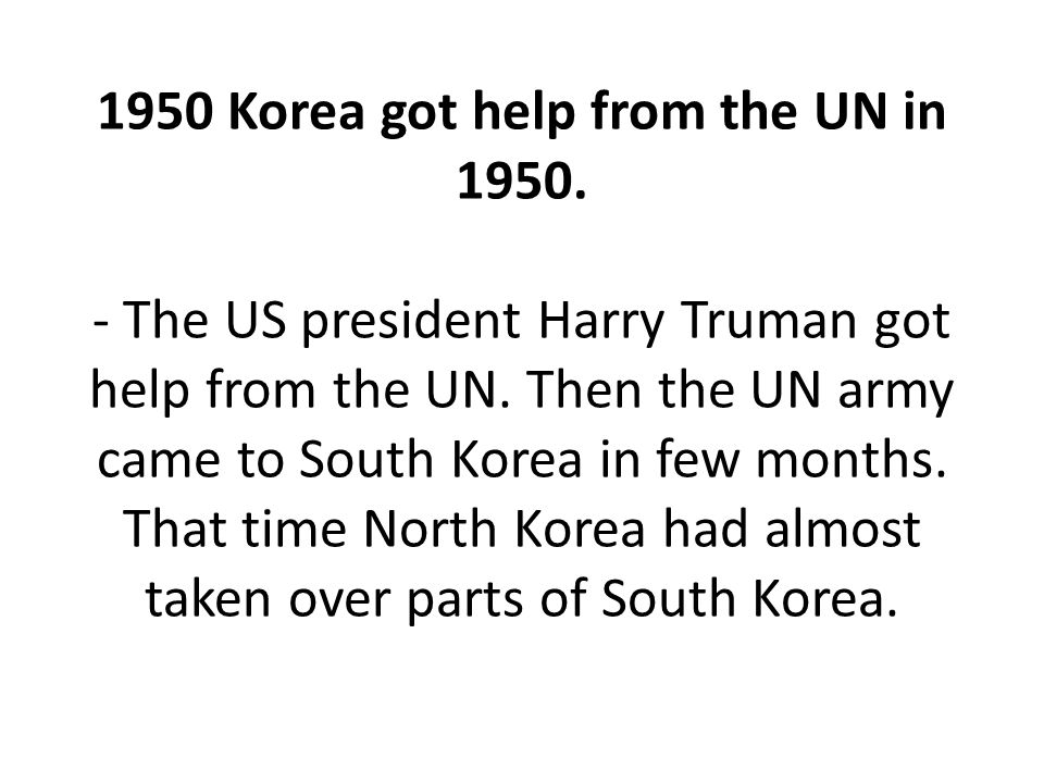 1950 Korea got help from the UN in 1950. - The US president Harry Truman got help from the UN.