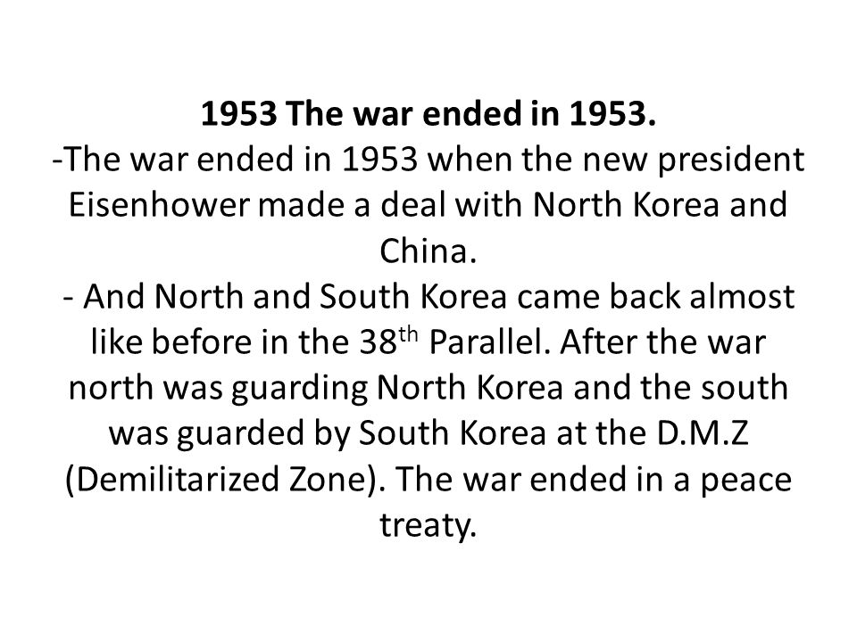 1953 The war ended in 1953. -The war ended in 1953 when the new president Eisenhower made a deal with North Korea and China. - And North and South Kor
