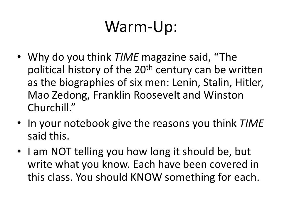 Warm-Up: Why do you think TIME magazine said, The political history of the 20 th century can be written as the biographies of six men: Lenin, Stalin, Hitler, Mao Zedong, Franklin Roosevelt and Winston Churchill. In your notebook give the reasons you think TIME said this.