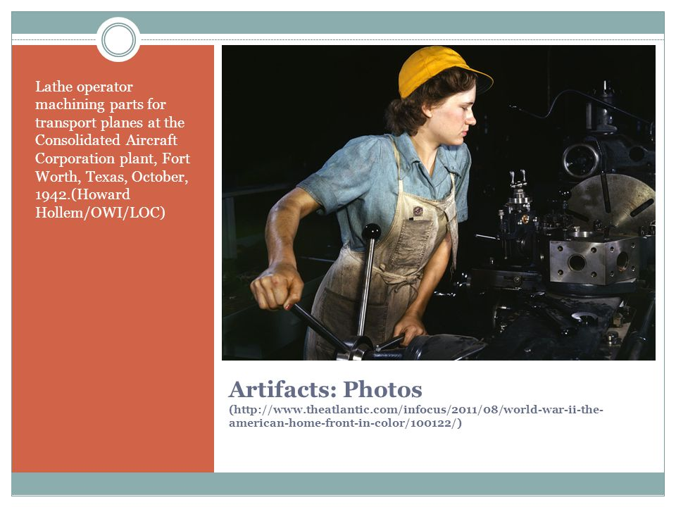Artifacts: Photos (http://www.theatlantic.com/infocus/2011/08/world-war-ii-the- american-home-front-in-color/100122/) Lathe operator machining parts for transport planes at the Consolidated Aircraft Corporation plant, Fort Worth, Texas, October, 1942.(Howard Hollem/OWI/LOC)