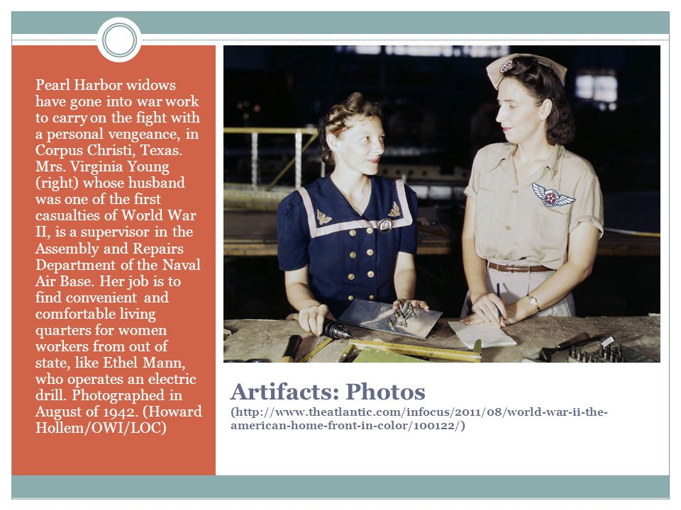Artifacts: Photos (http://www.theatlantic.com/infocus/2011/08/world-war-ii-the- american-home-front-in-color/100122/) Pearl Harbor widows have gone into war work to carry on the fight with a personal vengeance, in Corpus Christi, Texas.
