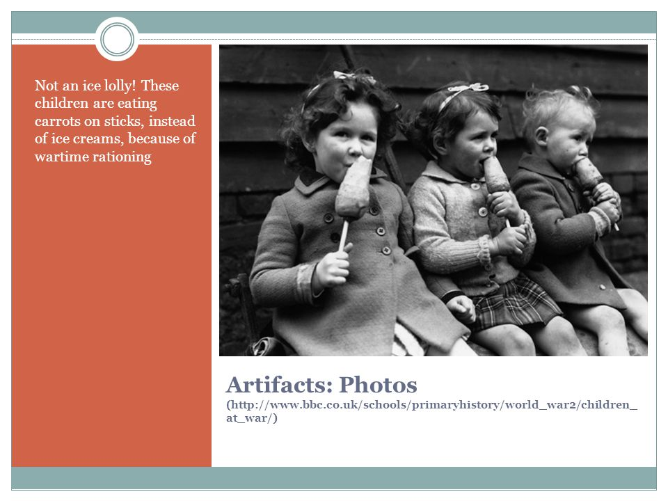 Artifacts: Photos (http://www.bbc.co.uk/schools/primaryhistory/world_war2/children_ at_war/) A family goes into an Anderson air raid shelter in their garden, 1939.