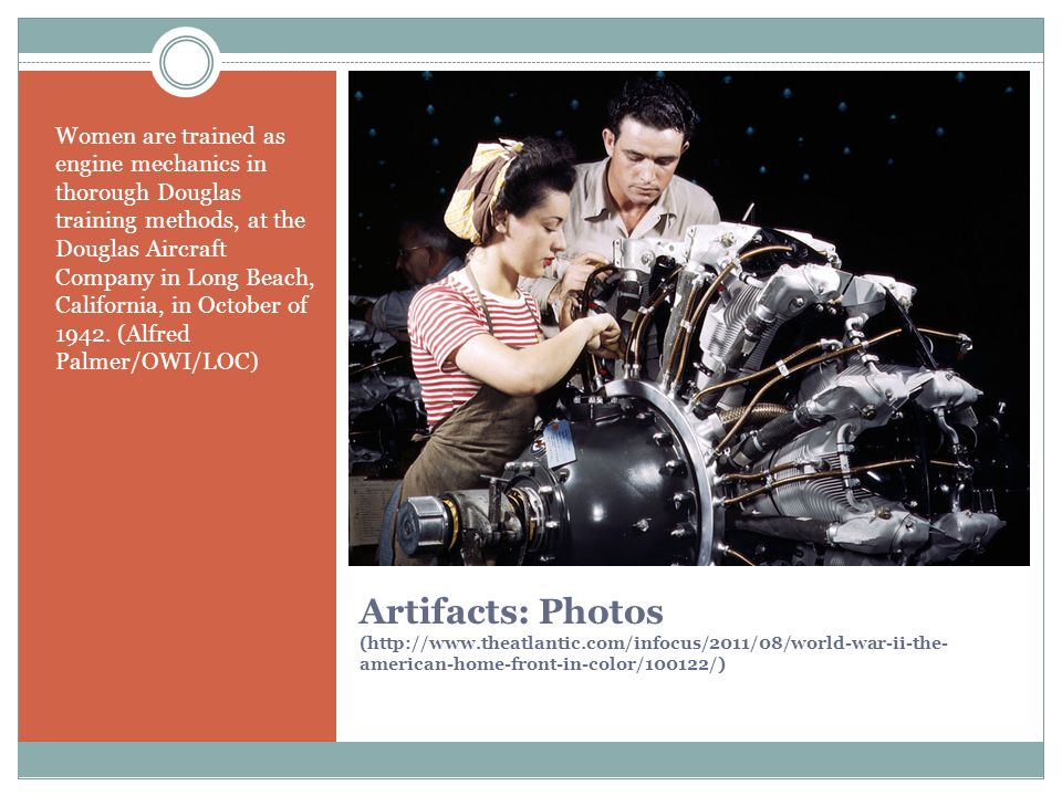 Artifacts: Photos (http://www.theatlantic.com/infocus/2011/08/world-war-ii-the- american-home-front-in-color/100122/) Women are trained as engine mechanics in thorough Douglas training methods, at the Douglas Aircraft Company in Long Beach, California, in October of 1942.