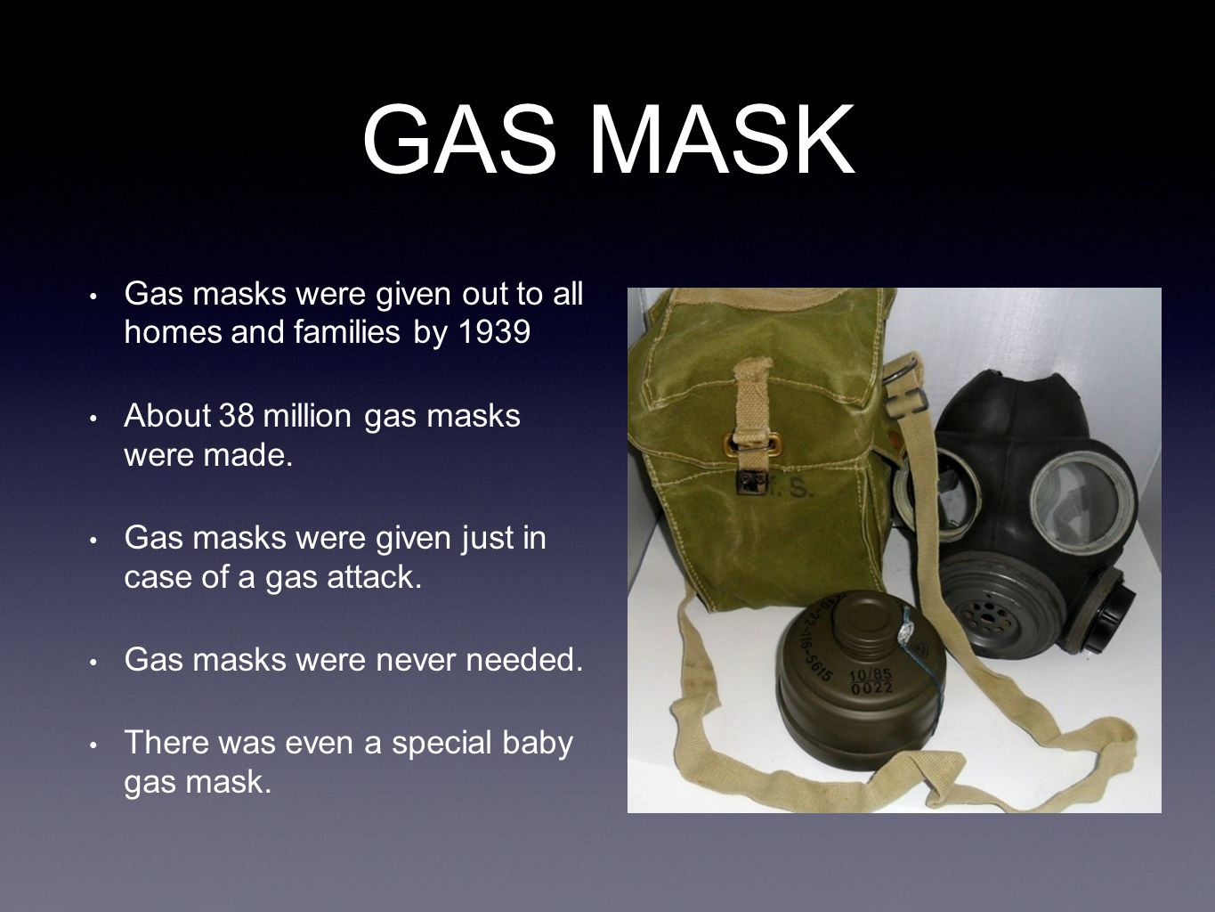 GAS MASK Gas masks were given out to all homes and families by 1939 About 38 million gas masks were made. Gas masks were given just in case of a gas a