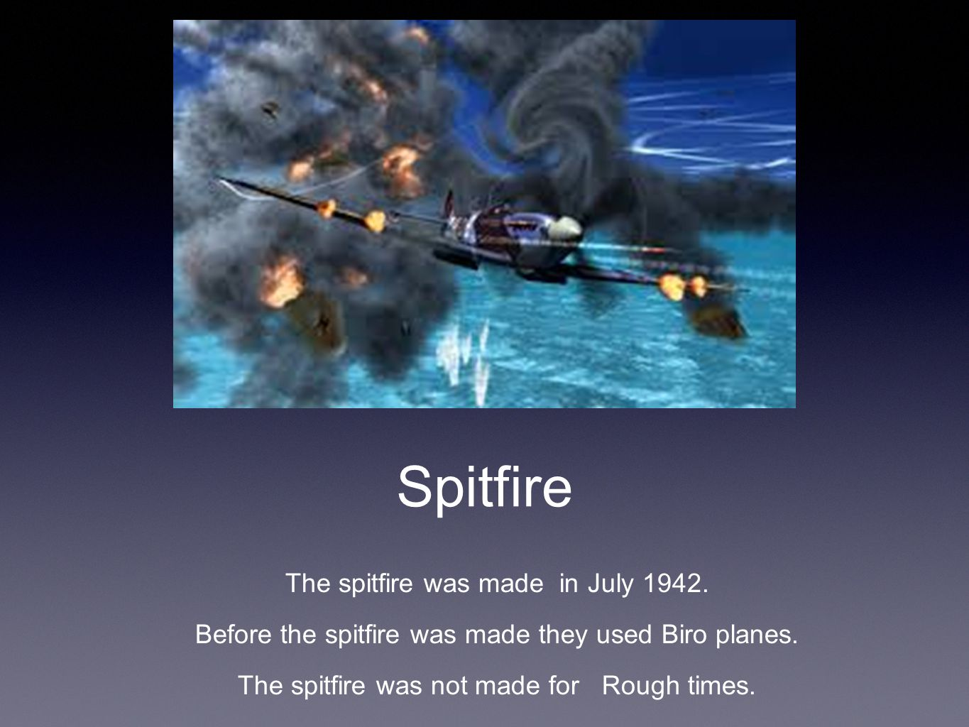 Spitfire The spitfire was made in July 1942. Before the spitfire was made they used Biro planes.