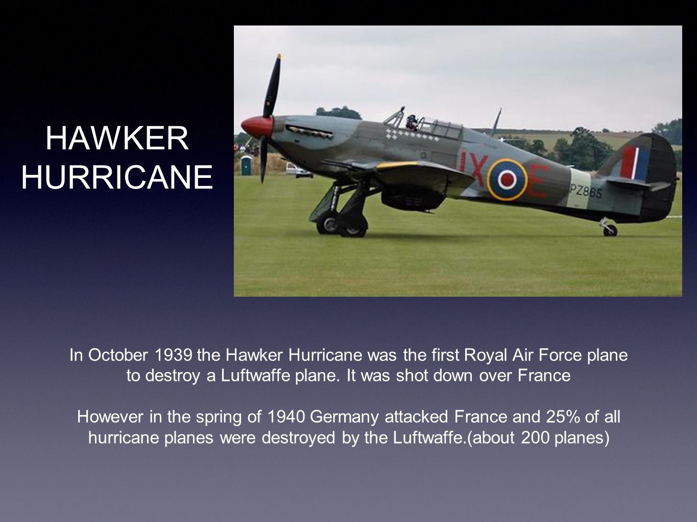 HAWKER HURRICANE In October 1939 the Hawker Hurricane was the first Royal Air Force plane to destroy a Luftwaffe plane. It was shot down over France H