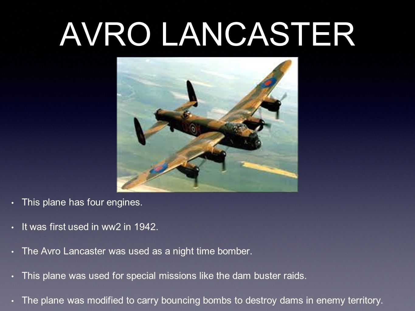 AVRO LANCASTER This plane has four engines. It was first used in ww2 in 1942. The Avro Lancaster was used as a night time bomber. This plane was used