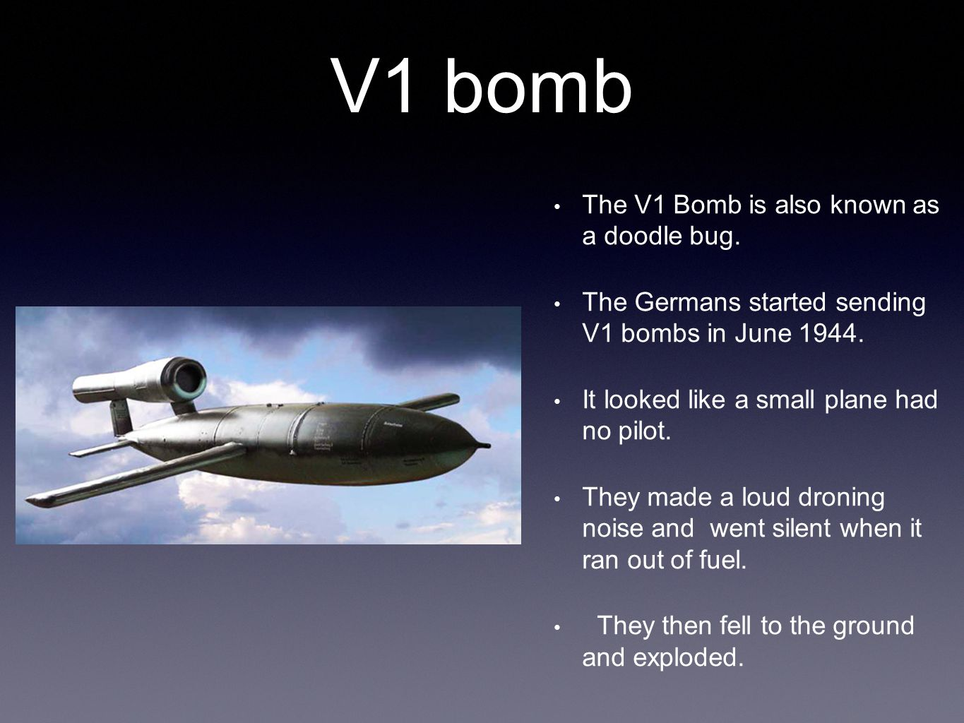 V1 bomb The V1 Bomb is also known as a doodle bug.