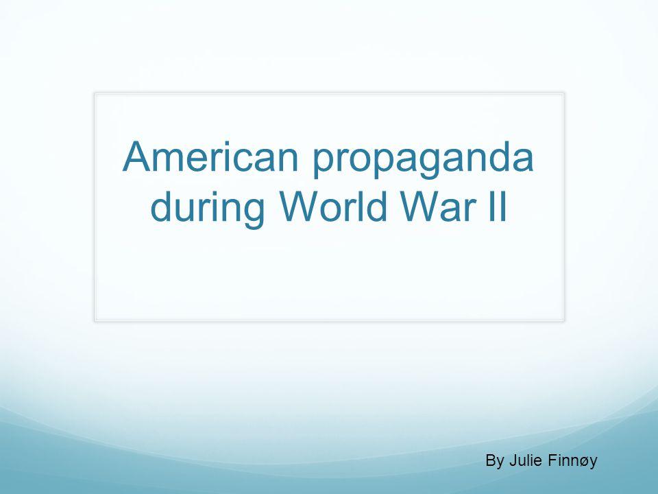 American propaganda during World War II By Julie Finnøy