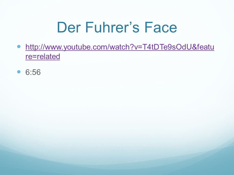 Der Fuhrer's Face http://www.youtube.com/watch v=T4tDTe9sOdU&featu re=related http://www.youtube.com/watch v=T4tDTe9sOdU&featu re=related 6:56