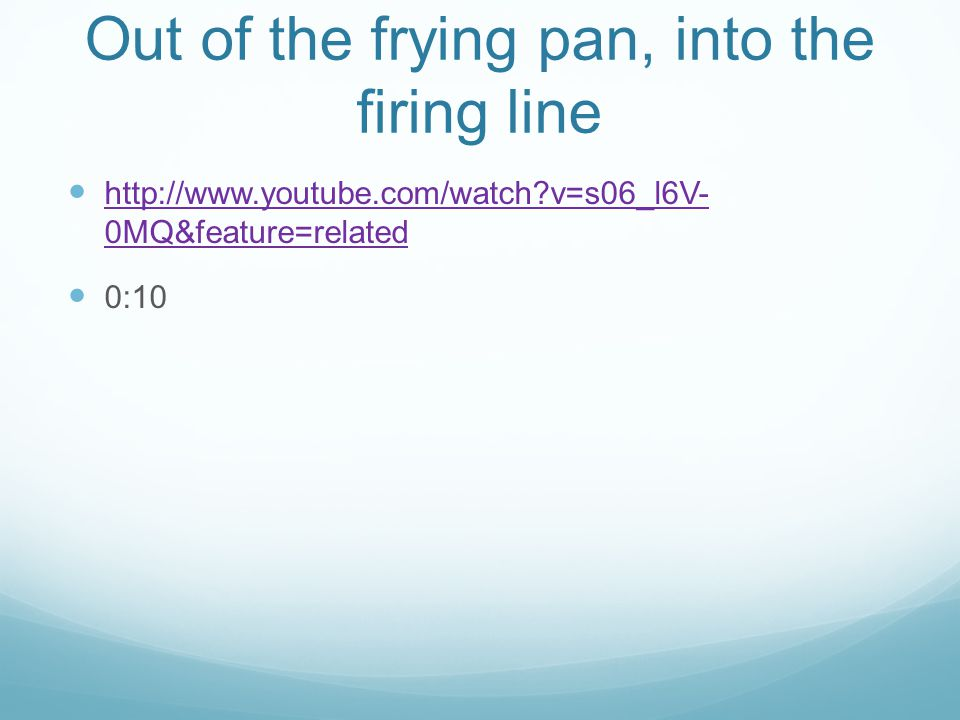 Out of the frying pan, into the firing line   v=s06_l6V- 0MQ&feature=related   v=s06_l6V- 0MQ&feature=related 0:10