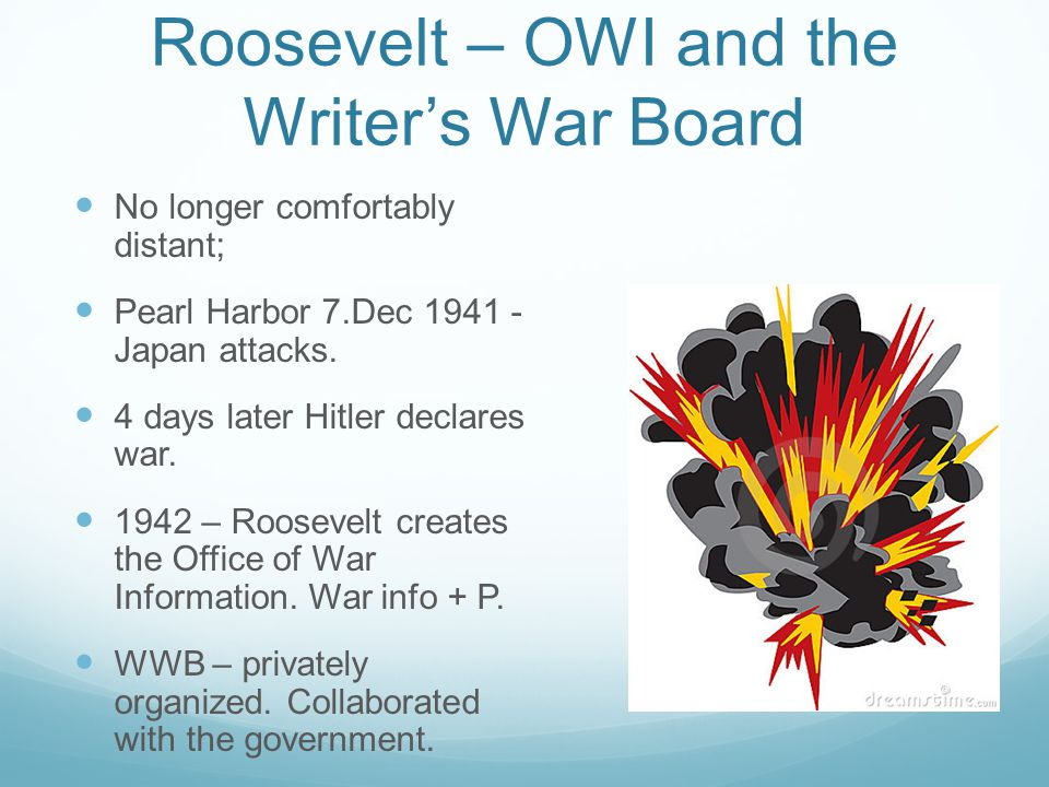 Roosevelt – OWI and the Writer's War Board No longer comfortably distant; Pearl Harbor 7.Dec Japan attacks.