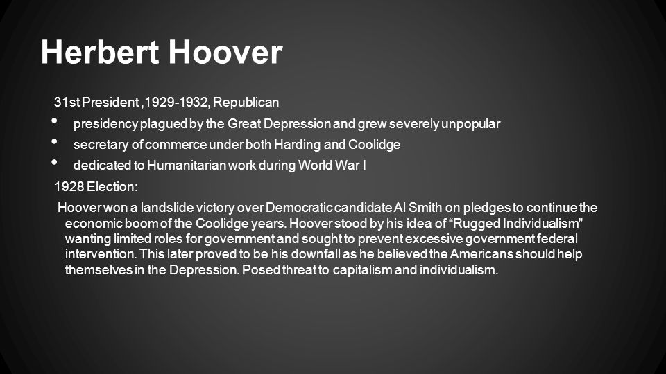 Herbert Hoover 31st President,1929-1932, Republican presidency plagued by the Great Depression and grew severely unpopular secretary of commerce under both Harding and Coolidge dedicated to Humanitarian work during World War I 1928 Election: Hoover won a landslide victory over Democratic candidate Al Smith on pledges to continue the economic boom of the Coolidge years.