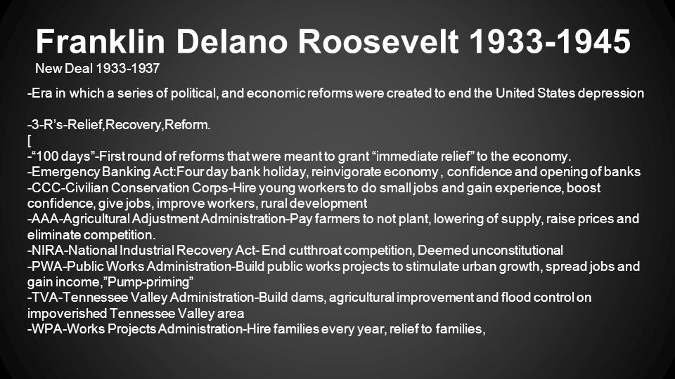 Franklin Delano Roosevelt 1933-1945 New Deal 1933-1937 -Era in which a series of political, and economic reforms were created to end the United States depression -3-R's-Relief,Recovery,Reform.