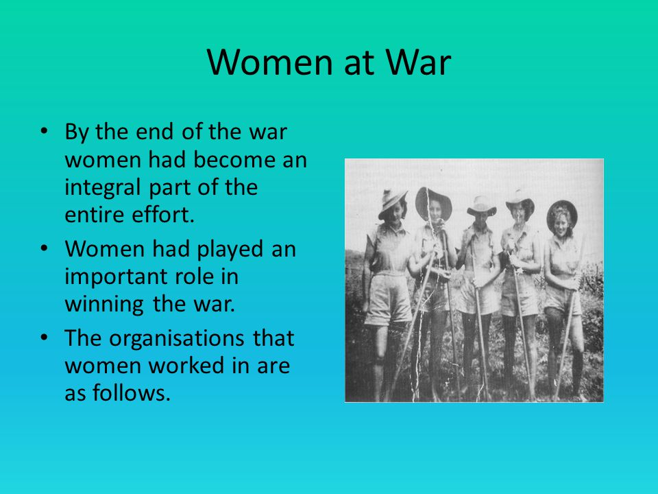 Women at War By the end of the war women had become an integral part of the entire effort.