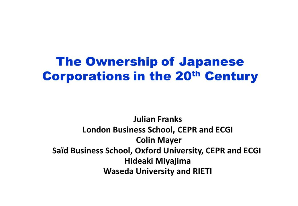 The Ownership of Japanese Corporations in the 20 th Century Julian Franks London Business School, CEPR and ECGI Colin Mayer Saïd Business School, Oxford University, CEPR and ECGI Hideaki Miyajima Waseda University and RIETI