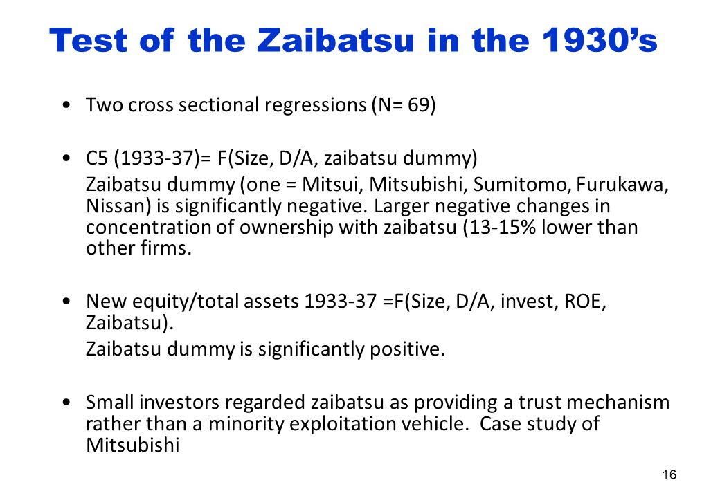Test of the Zaibatsu in the 1930's Two cross sectional regressions (N= 69) C5 (1933-37)= F(Size, D/A, zaibatsu dummy) Zaibatsu dummy (one = Mitsui, Mitsubishi, Sumitomo, Furukawa, Nissan) is significantly negative.
