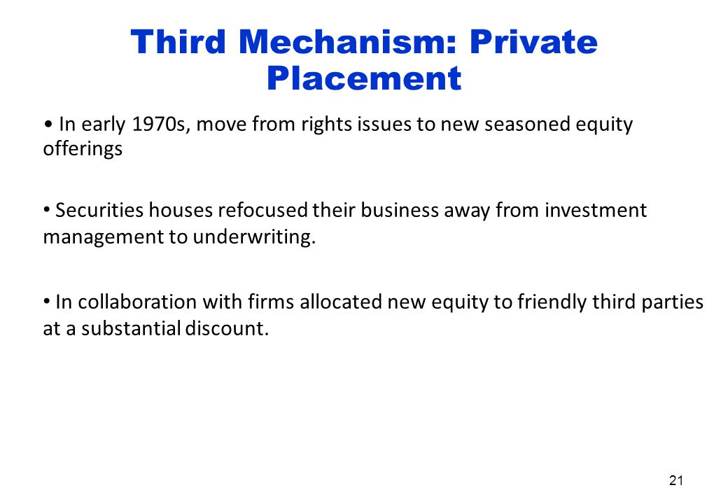 Third Mechanism: Private Placement In early 1970s, move from rights issues to new seasoned equity offerings Securities houses refocused their business away from investment management to underwriting.