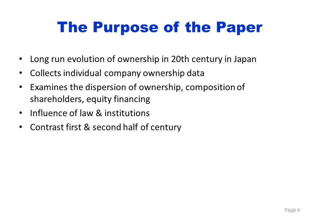 The Purpose of the Paper Long run evolution of ownership in 20th century in Japan Collects individual company ownership data Examines the dispersion of ownership, composition of shareholders, equity financing Influence of law & institutions Contrast first & second half of century Page 4