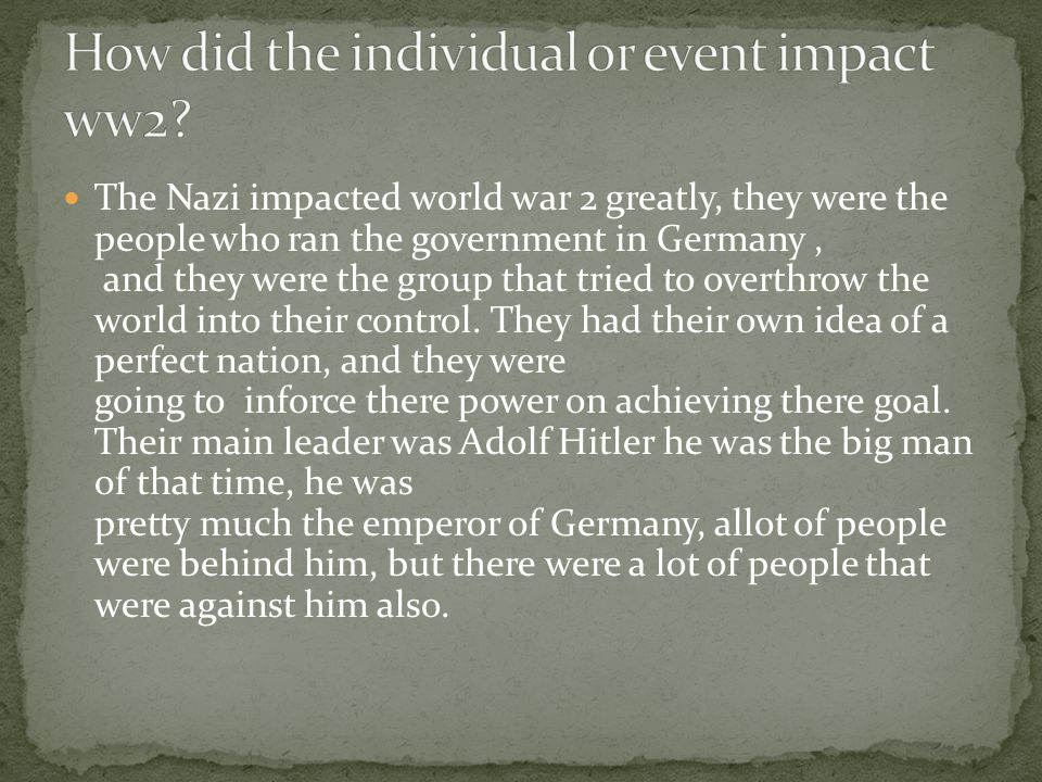 The Nazi impacted world war 2 greatly, they were the people who ran the government in Germany, and they were the group that tried to overthrow the world into their control.
