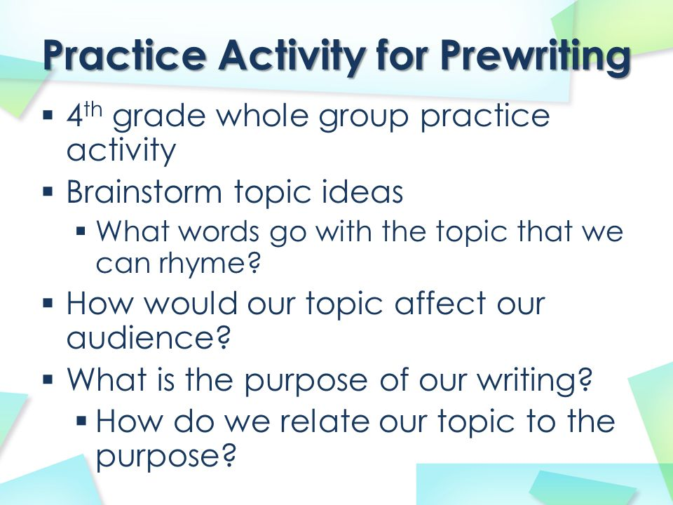 Practice Activity for Prewriting  4 th grade whole group practice activity  Brainstorm topic ideas  What words go with the topic that we can rhyme?