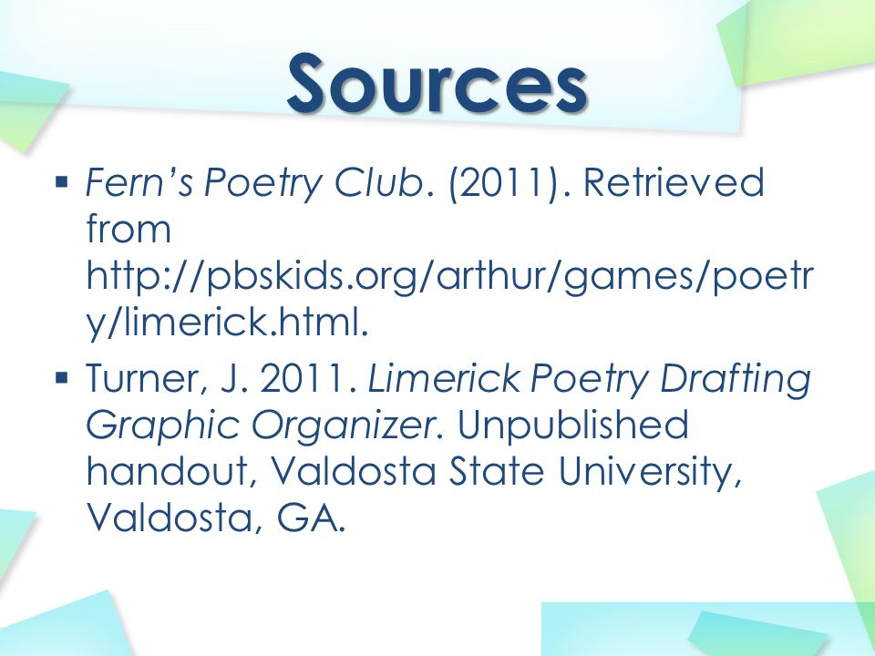 Sources  Fern's Poetry Club. (2011). Retrieved from http://pbskids.org/arthur/games/poetr y/limerick.html.  Turner, J. 2011. Limerick Poetry Draftin