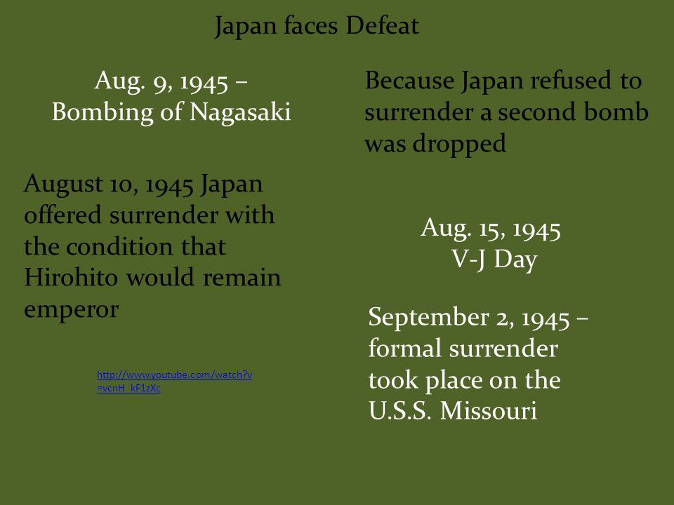 Japan faces Defeat Aug 6, 1945 – Bombing of Hiroshima At 8:15 am 20,000 tons of TNT force hit, instantly pulverizing a 2 mile radius 5 stages of atomic bomb Flash of light Intense heat Bone rattling blast Tornado force windShocking mushroom cloud http://www.youtube.com/watch ?v=-22tna7KHzI http://www.youtube.com/watch?v=NF4L QaWJRDg