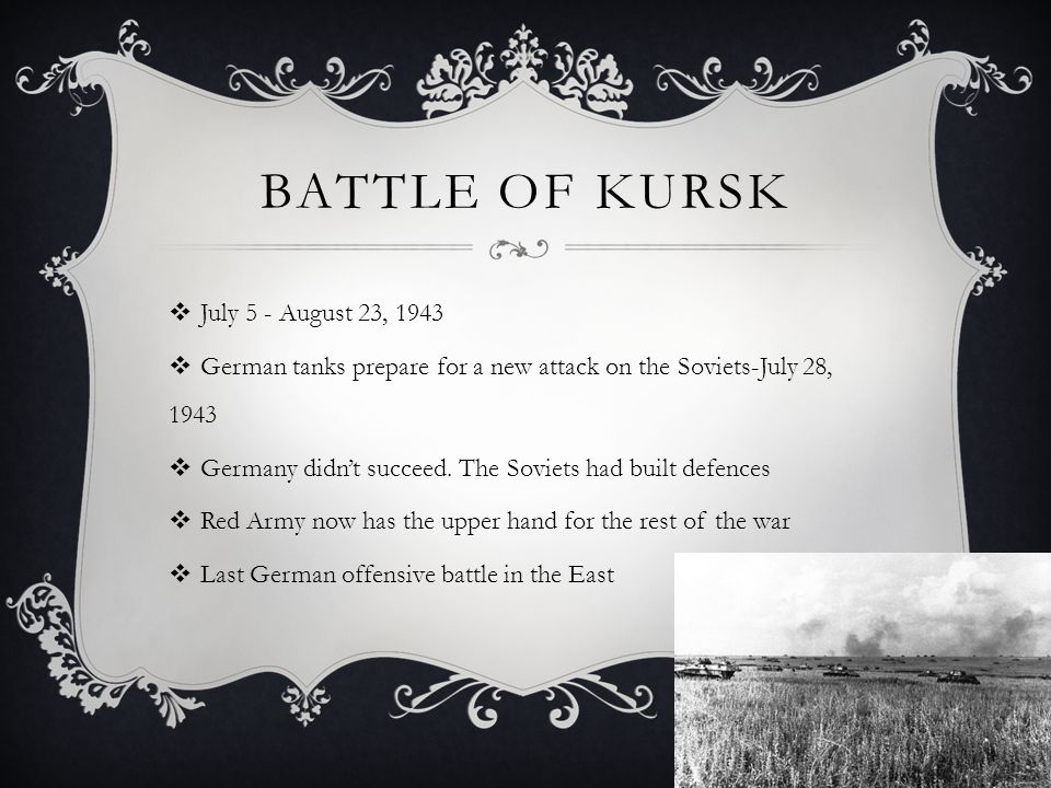 BATTLE OF KURSK  July 5 - August 23, 1943  German tanks prepare for a new attack on the Soviets-July 28, 1943  Germany didn't succeed. The Soviets