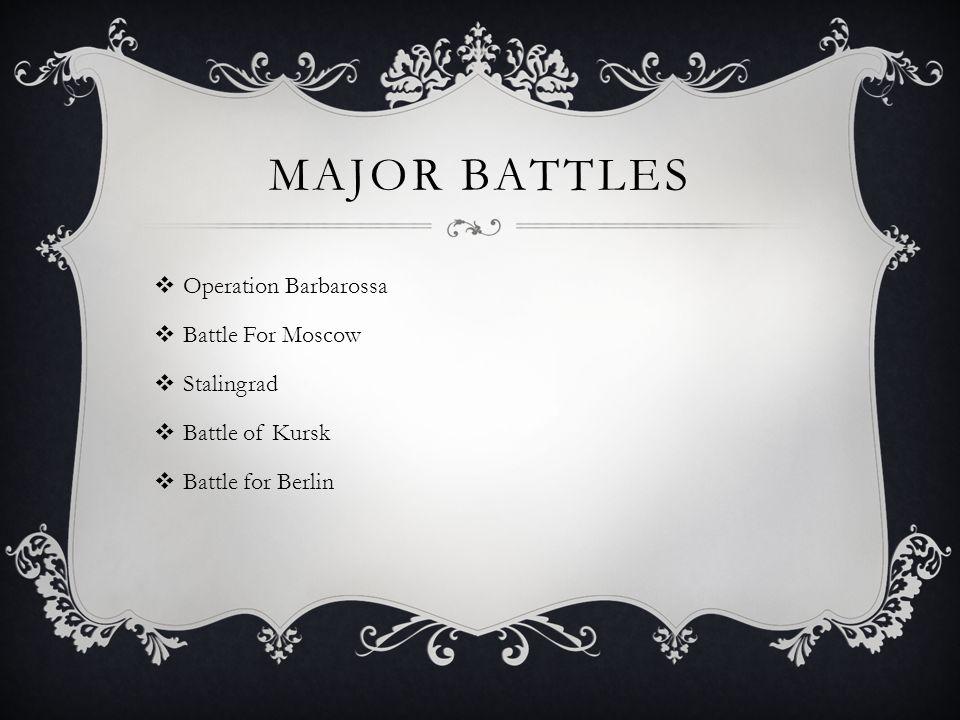 MAJOR BATTLES  Operation Barbarossa  Battle For Moscow  Stalingrad  Battle of Kursk  Battle for Berlin