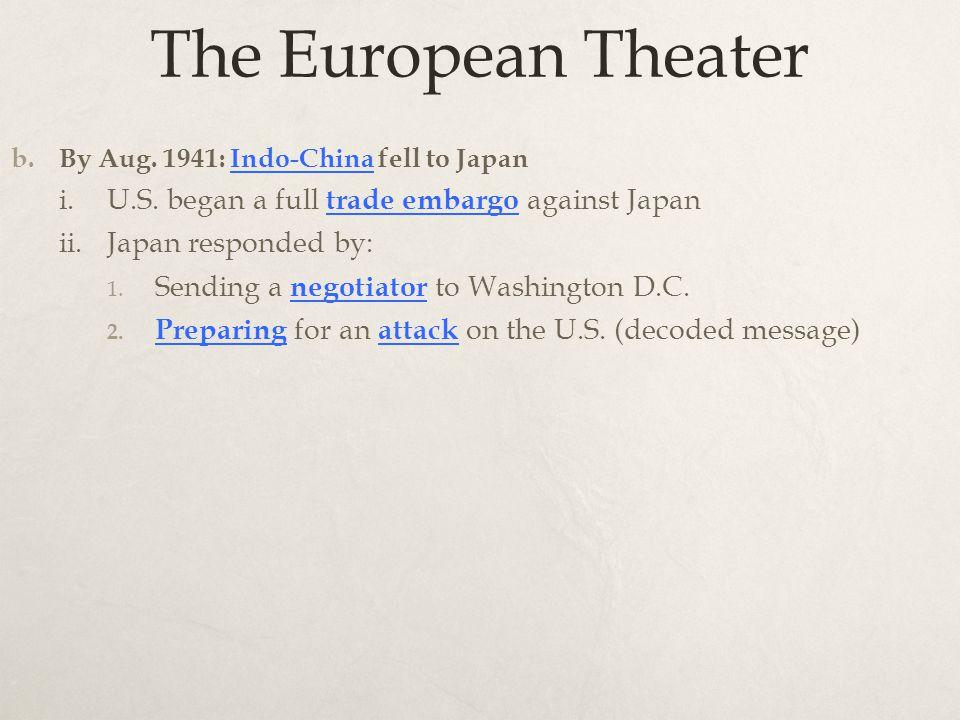 The European Theater b. By Aug. 1941: Indo-China fell to Japan i.U.S. began a full trade embargo against Japan ii.Japan responded by: 1. Sending a neg