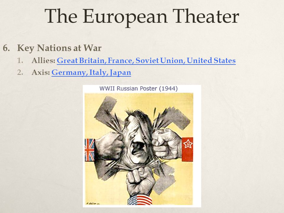 The European Theater 6. Key Nations at War 1.Allies: Great Britain, France, Soviet Union, United States 2.Axis: Germany, Italy, Japan