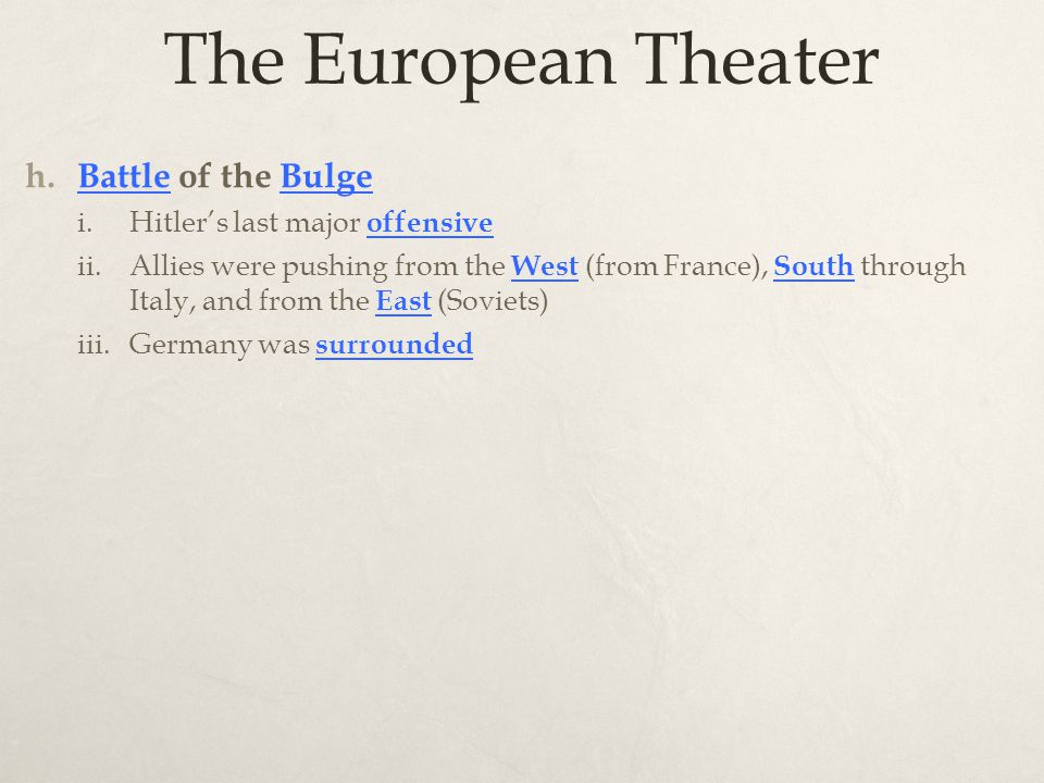 The European Theater h. Battle of the Bulge i.Hitler's last major offensive ii.Allies were pushing from the West (from France), South through Italy, a