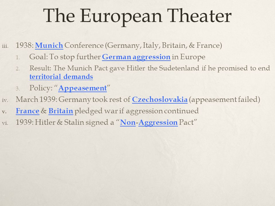 The European Theater iii. 1938: Munich Conference (Germany, Italy, Britain, & France) 1. Goal: To stop further German aggression in Europe 2. Result: