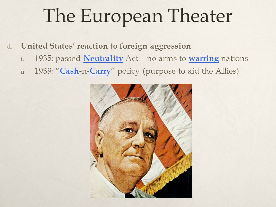 "The European Theater d. United States' reaction to foreign aggression i. 1935: passed Neutrality Act – no arms to warring nations ii. 1939: "" Cash -n-"
