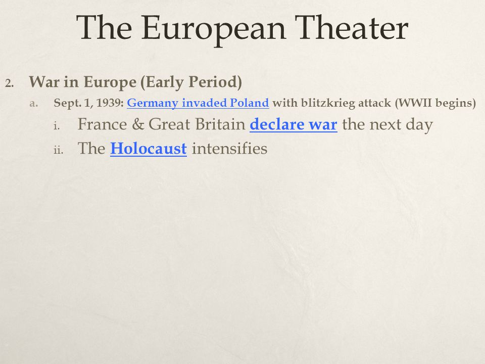 The European Theater 2. War in Europe (Early Period) a. Sept. 1, 1939: Germany invaded Poland with blitzkrieg attack (WWII begins) i. France & Great B