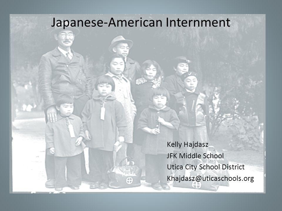 Kelly Hajdasz JFK Middle School Utica City School District Khajdasz@uticaschools.org Japanese-American Internment